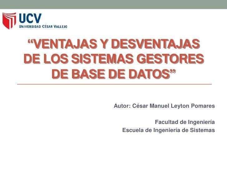 """""""VENTAJAS Y DESVENTAJASDE LOS SISTEMAS GESTORES    DE BASE DE DATOS""""            Autor: César Manuel Leyton Pomares        ..."""