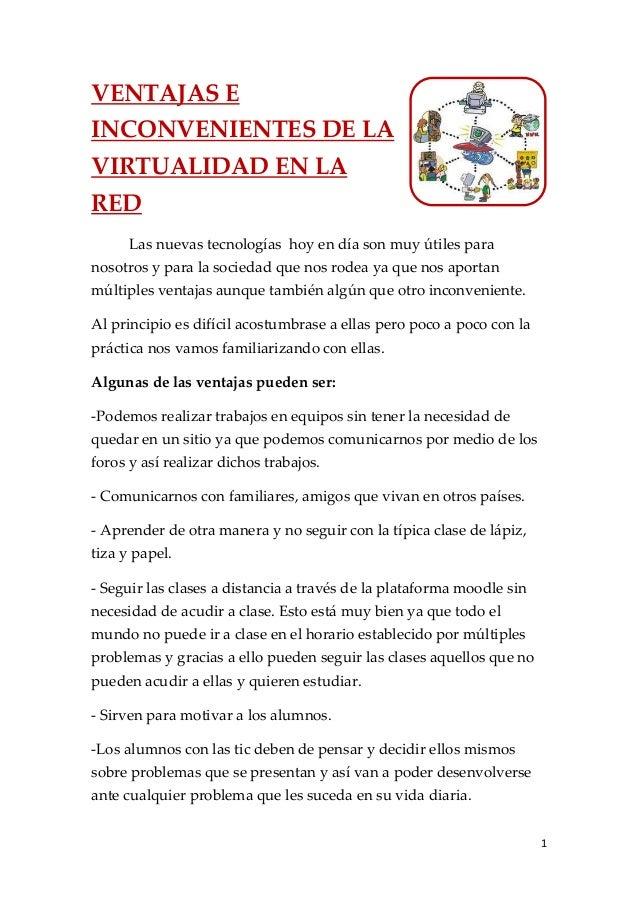 VENTAJAS EINCONVENIENTES DE LAVIRTUALIDAD EN LARED      Las nuevas tecnologías hoy en día son muy útiles paranosotros y pa...
