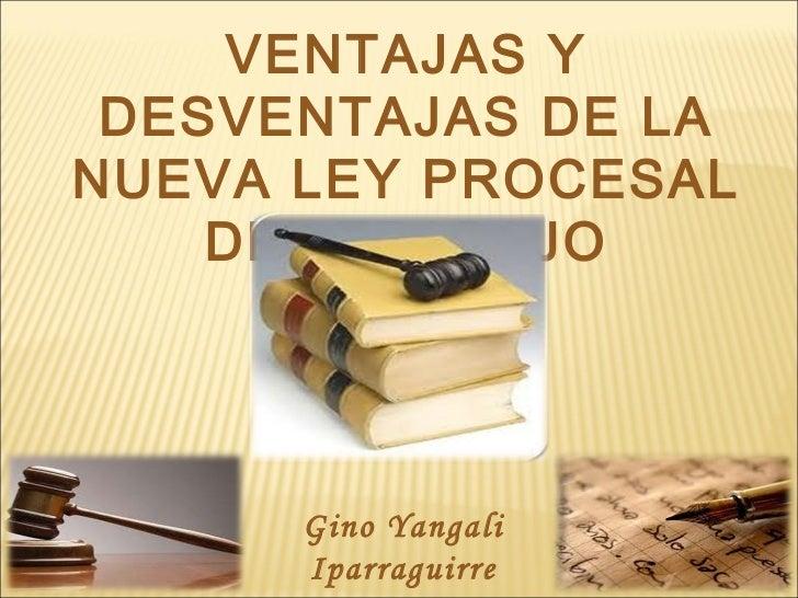 VENTAJAS Y DESVENTAJAS DE LANUEVA LEY PROCESAL    DEL TRABAJO      Gino Yangali      Iparraguirre   1   1