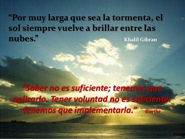 """""""Por muy larga que sea la tormenta, el sol siempre vuelve a brillar entre las nubes."""" Khalil Gibran """"Saber no es suficient..."""
