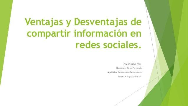 Ventajas y Desventajas de compartir información en redes sociales. ELABORADO POR: Nombres: Diego Fernando Apellidos: Busta...