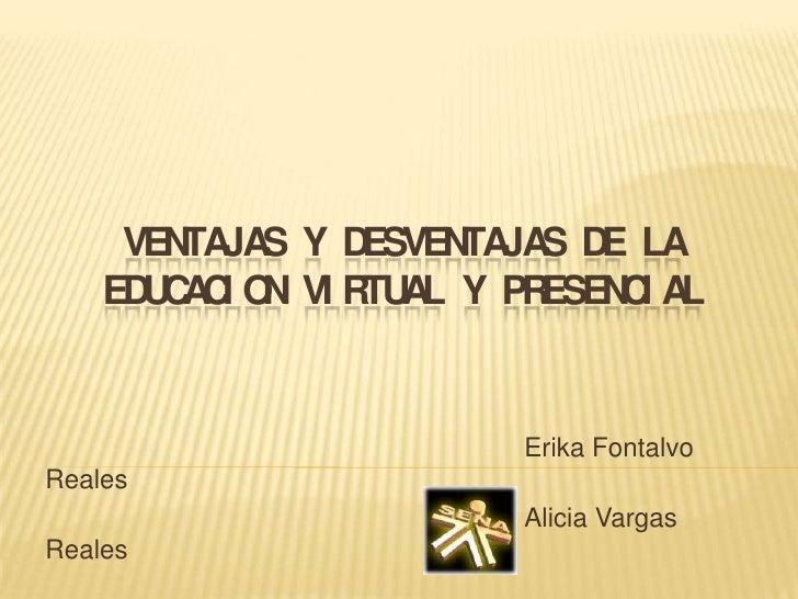 VENTAJAS Y DESVENTAJAS DE LA EDUCACION VIRTUAL Y PRESENCIAL<br />Erika Fontalvo Reales<br />Alicia Vargas Real...