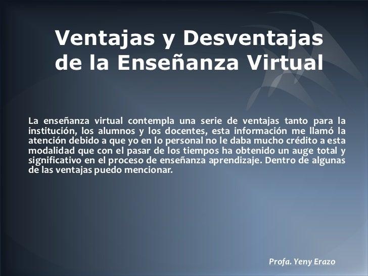 Ventajas y Desventajas     de la Enseñanza VirtualLa enseñanza virtual contempla una serie de ventajas tanto para lainstit...
