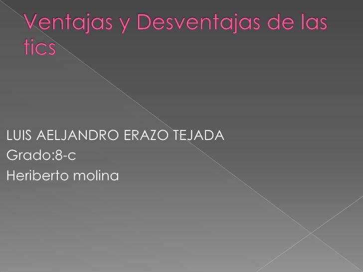 Ventajas y Desventajas de las tics<br />LUIS AELJANDRO ERAZO TEJADA<br />Grado:8-c<br />Heriberto molina<br />