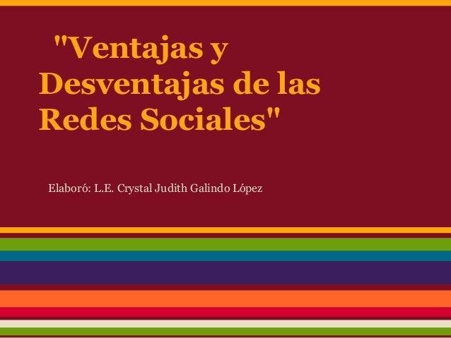 """""""Ventajas yDesventajas de lasRedes Sociales""""Elaboró: L.E. Crystal Judith Galindo López"""