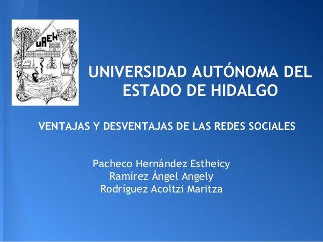 UNIVERSIDAD AUTÓNOMA DEL            ESTADO DE HIDALGOVENTAJAS Y DESVENTAJAS DE LAS REDES SOCIALES         Pacheco Hernánde...