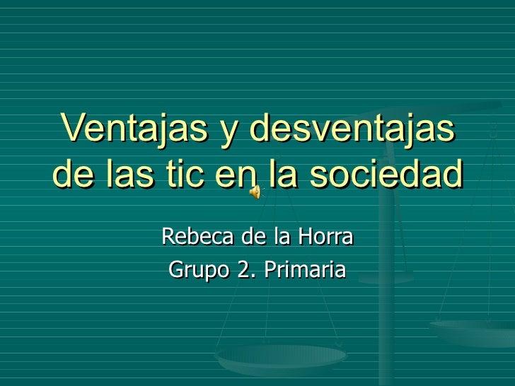 Ventajas y desventajas de las tic en la sociedad Rebeca de la Horra Grupo 2. Primaria