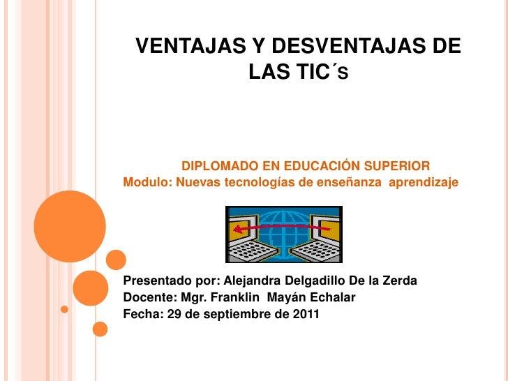 VENTAJAS Y DESVENTAJAS DE LAS TIC´s<br />DIPLOMADO EN EDUCACIÓN SUPERIOR<br />Modulo: Nuevas tecnologías de enseñanza  apr...