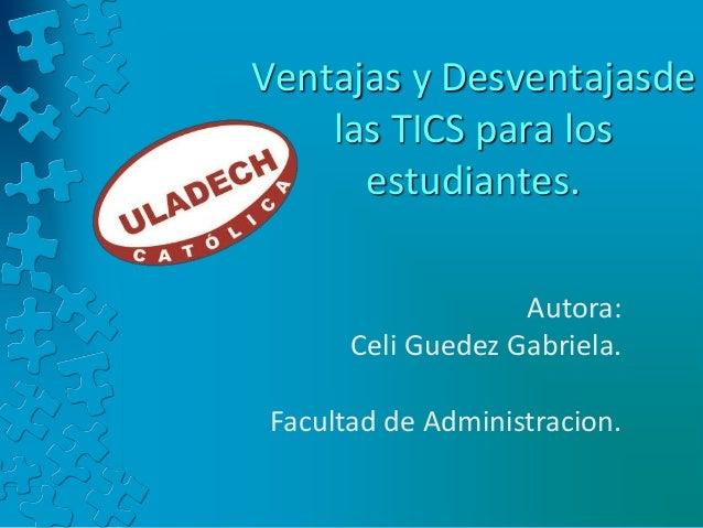 Ventajas y Desventajasde las TICS para los estudiantes. Autora: Celi Guedez Gabriela. Facultad de Administracion.