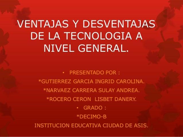 VENTAJAS Y DESVENTAJAS DE LA TECNOLOGIA A NIVEL GENERAL. • PRESENTADO POR : *GUTIERREZ GARCIA INGRID CAROLINA. *NARVAEZ CA...