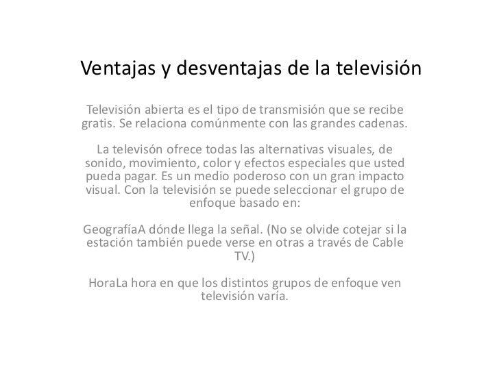 Ventajas y desventajas de la televisión<br />Televisión abierta es el tipo de transmisión que se recibe gratis. Se relacio...