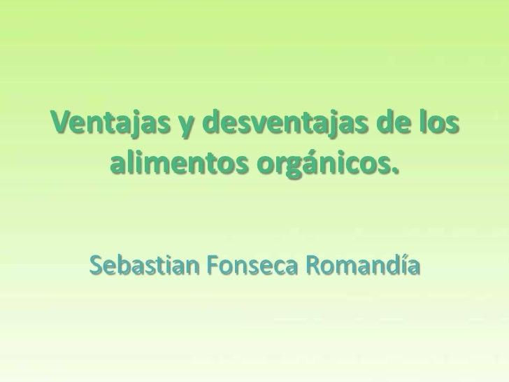 Ventajas y desventajas de los    alimentos orgánicos.  Sebastian Fonseca Romandía