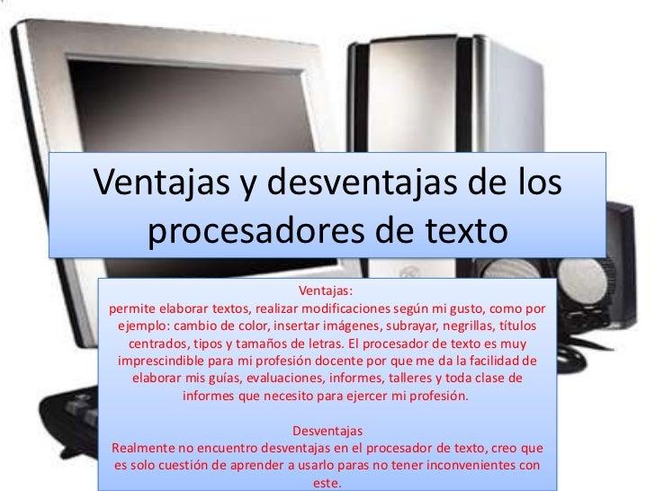 Ventajas y desventajas de los   procesadores de texto                                  Ventajas: permite elaborar textos, ...
