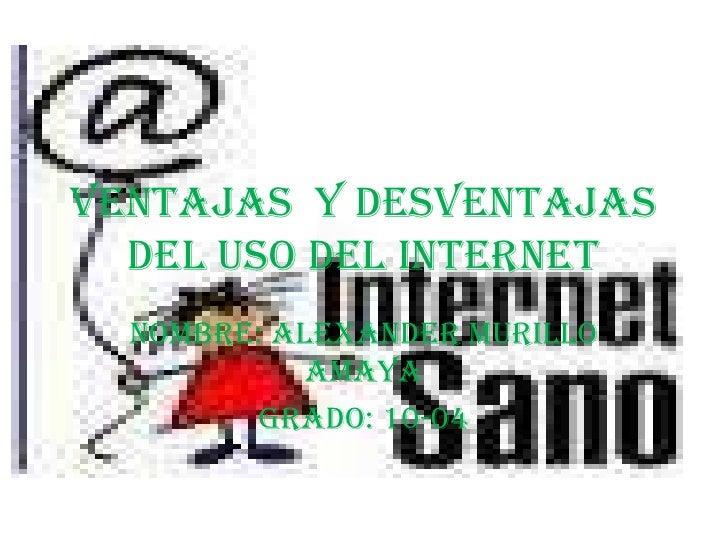 Ventajas y desventajas  del uso del internet  Nombre: Alexander Murillo            Amaya        Grado: 10-04