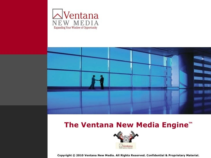 The Ventana New Media Engine ™ Copyright © 2010 Ventana New Media. All Rights Reserved. Confidential & Proprietary Material.
