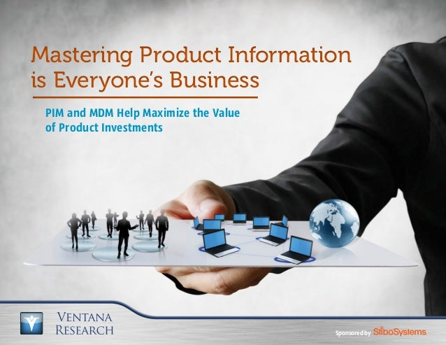 PIM and MDM Help Maximize the Value of Product Investments Mastering Product Information is Everyone's Business Mastering ...