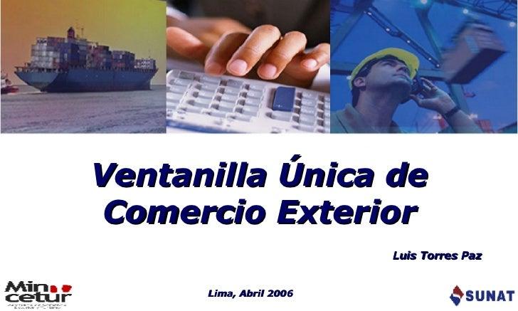 Ventanilla Única de Comercio Exterior Lima, Abril 2006 Luis Torres Paz