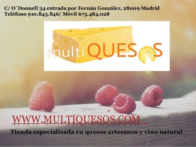 WWW.MULTIQUESOS.COM Tienda especializada en quesos artesanos y vino natural C/ O´Donnell 34 entrada por Fernán González, 2...