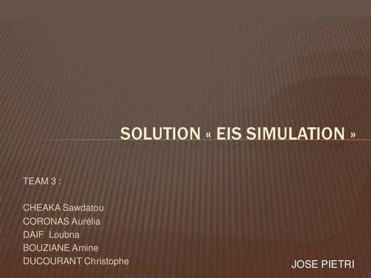 SOLUTION « EIS SIMULATION »TEAM 3 :CHEAKA SawdatouCORONAS AuréliaDAIF LoubnaBOUZIANE AmineDUCOURANT Christophe            ...