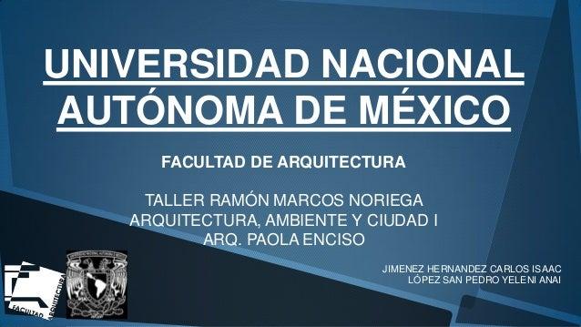 UNIVERSIDAD NACIONAL AUTÓNOMA DE MÉXICO FACULTAD DE ARQUITECTURA  TALLER RAMÓN MARCOS NORIEGA ARQUITECTURA, AMBIENTE Y CIU...