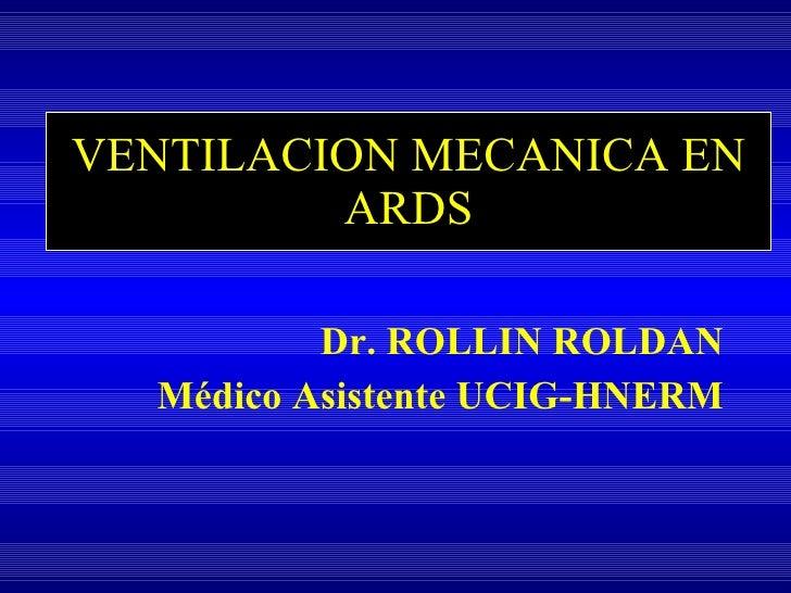 VENTILACION MECANICA EN ARDS <ul><li>Dr. ROLLIN ROLDAN </li></ul><ul><li>Médico Asistente UCIG-HNERM </li></ul>