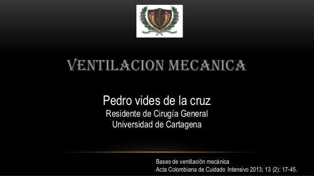 VENTILACION MECANICA Pedro vides de la cruz Residente de Cirugía General Universidad de Cartagena Bases de ventilación mec...