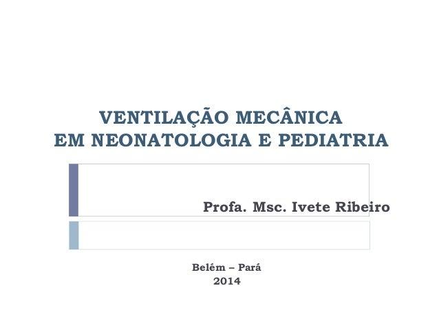 VENTILAÇÃO MECÂNICA  EM NEONATOLOGIA E PEDIATRIA  Profa. Msc. Ivete Ribeiro  Belém – Pará  2014