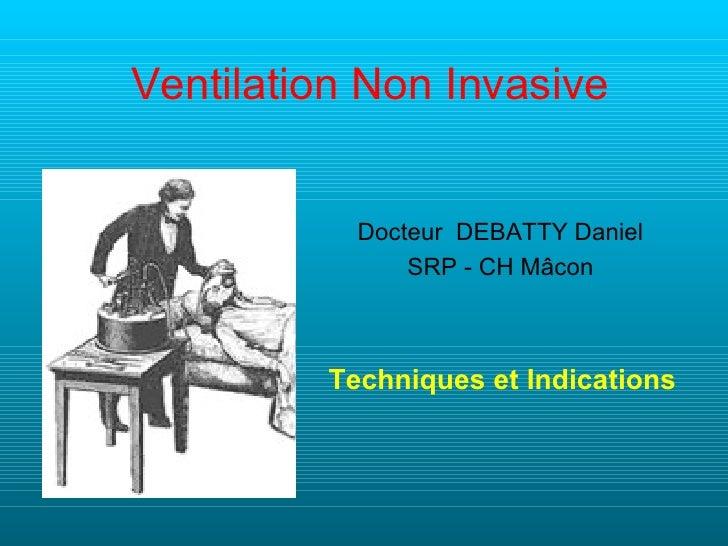 Ventilation Non Invasive           Docteur DEBATTY Daniel               SRP - CH Mâcon         Techniques et Indications