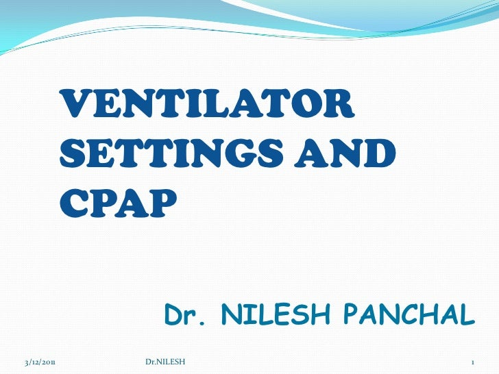 5/20/2010<br />Dr.NILESH<br />1<br />VENTILATOR SETTINGS AND CPAP<br />Dr. NILESH PANCHAL<br />