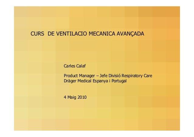 CURS DE VENTILACIO MECANICA AVANÇADA  Carles Calaf Product Manager – Jefe Divisió Respiratory Care Dräger Medical Espanya ...