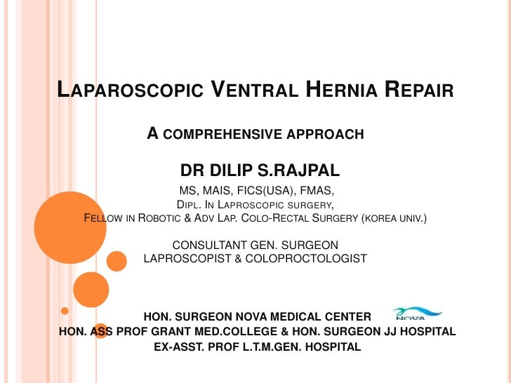 LAPAROSCOPIC VENTRAL HERNIA REPAIR              A COMPREHENSIVE APPROACH                    DR DILIP S.RAJPAL             ...