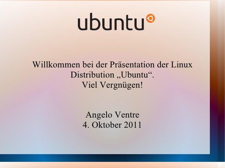 """Willkommen bei der Präsentation der Linux Distribution """"Ubuntu"""". Viel Vergnügen! Angelo Ventre 4. Oktober 2011"""