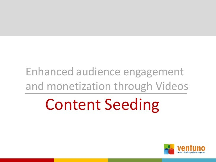 Enhanced audience engagementand monetization through Videos   Content Seeding
