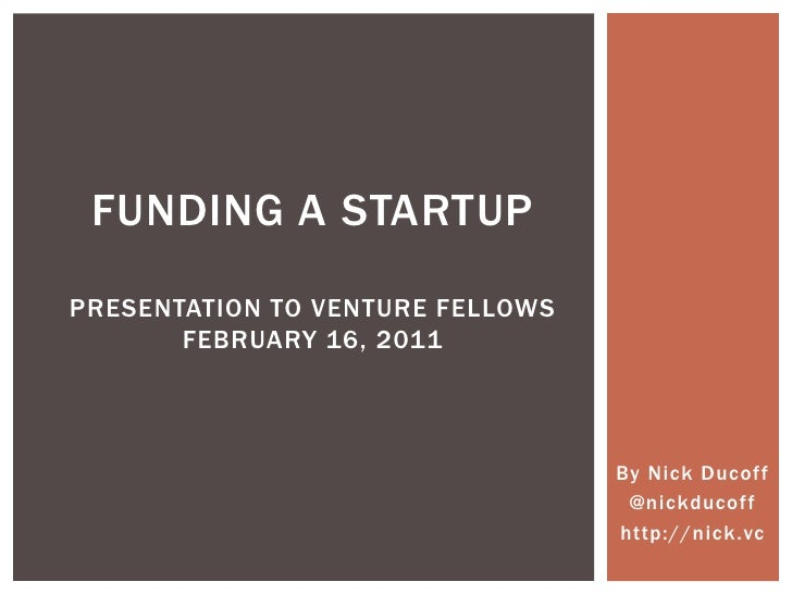 Funding a startuppresentation to Venture FellowsFebruary 16, 2011 By Nick Ducoff @nickducoff http://nick.vc