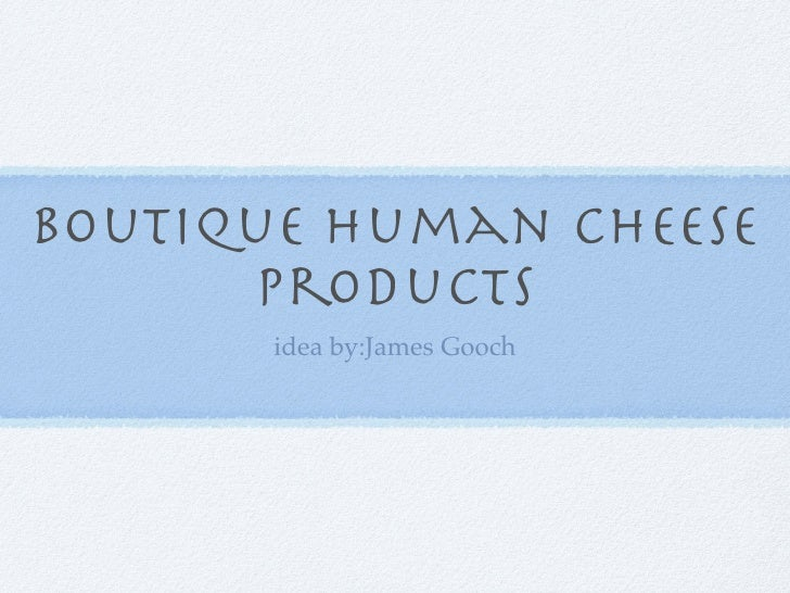 Boutique Human Cheese      Products       idea by:James Gooch