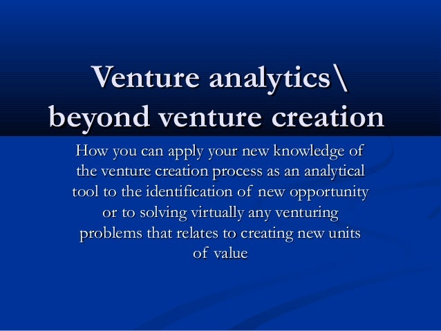 Venture analytics beyond venture creation How you can apply your new knowledge of the venture creation process as an analy...