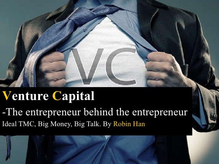 <ul><li>V enture  C apital   </li></ul><ul><li>The entrepreneur behind the entrepreneur </li></ul><ul><li>Ideal TMC, Big M...