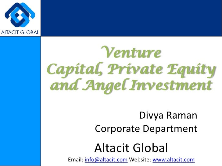 Venture Capital, Private Equity and Angel Investment<br />Divya Raman<br />Corporate Department<br />Altacit Global<br />E...