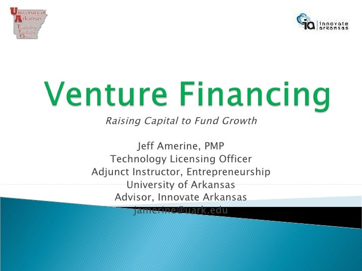 Raising Capital to Fund Growth Jeff Amerine, PMP Technology Licensing Officer Adjunct Instructor, Entrepreneurship Univers...