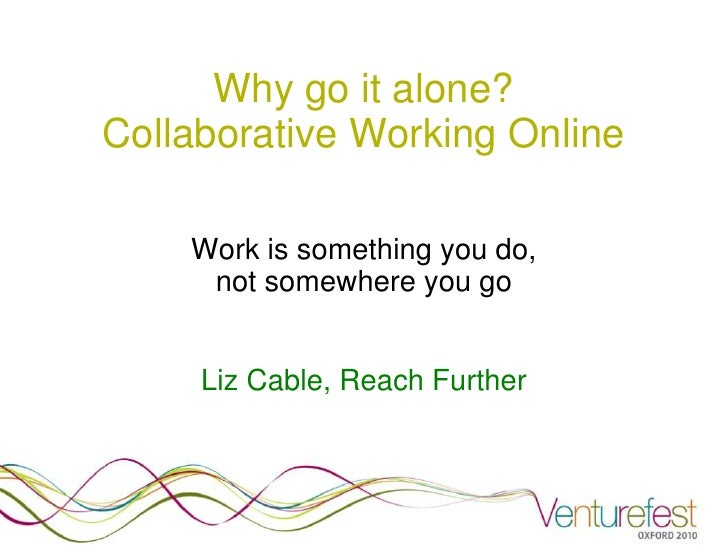 Why go it alone? Collaborative Working Online      Work is something you do,      not somewhere you go        Liz Cable, R...
