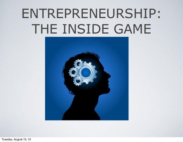 ENTREPRENEURSHIP: THE INSIDE GAME Tuesday, August 13, 13