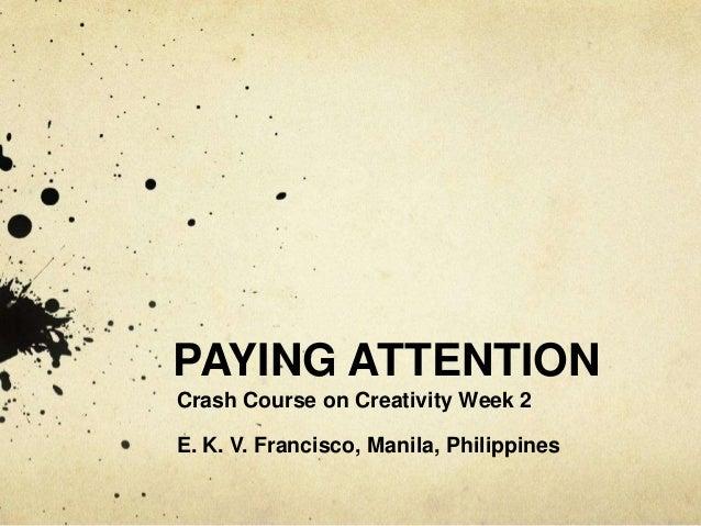 PAYING ATTENTIONCrash Course on Creativity Week 2E. K. V. Francisco, Manila, Philippines