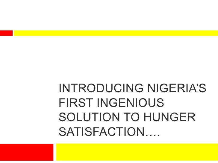 INTRODUCING NIGERIA'SFIRST INGENIOUSSOLUTION TO HUNGERSATISFACTION….