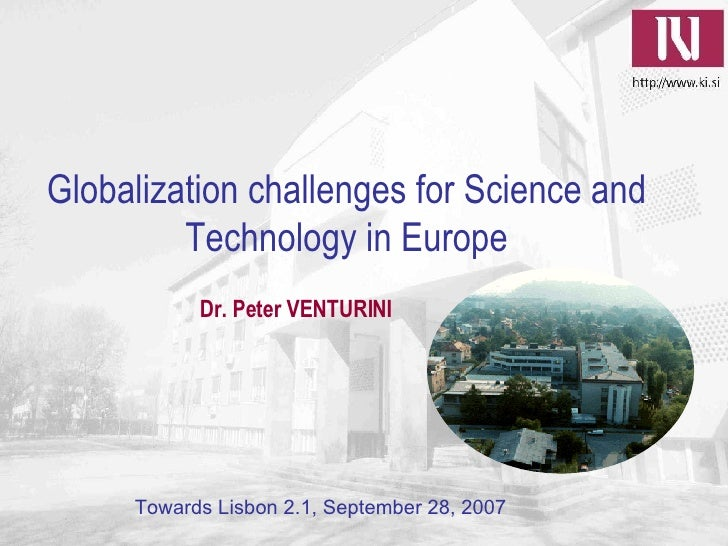 Globalization challenges for Science and Technology in Europe Towards Lisbon 2.1, September 28, 2007 Dr. Peter VENTURINI