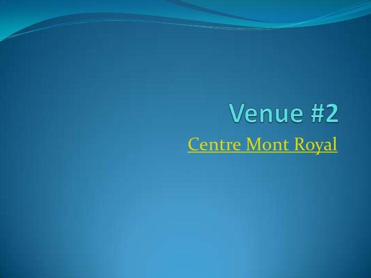 Venue #2<br />Centre Mont Royal<br />