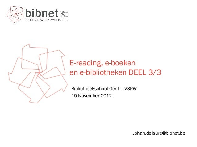 E-reading, e-boekenen e-bibliotheken DEEL 3/3Bibliotheekschool Gent – VSPW15 November 2012                           Johan...