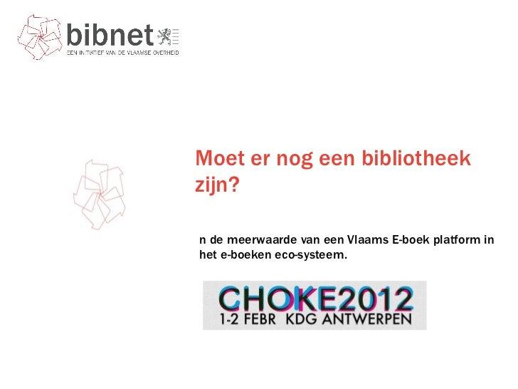 Moet er nog een bibliotheek zijn?  <ul><li>En de meerwaarde van een Vlaams E-boek platform in het e-boeken eco-systeem. </...
