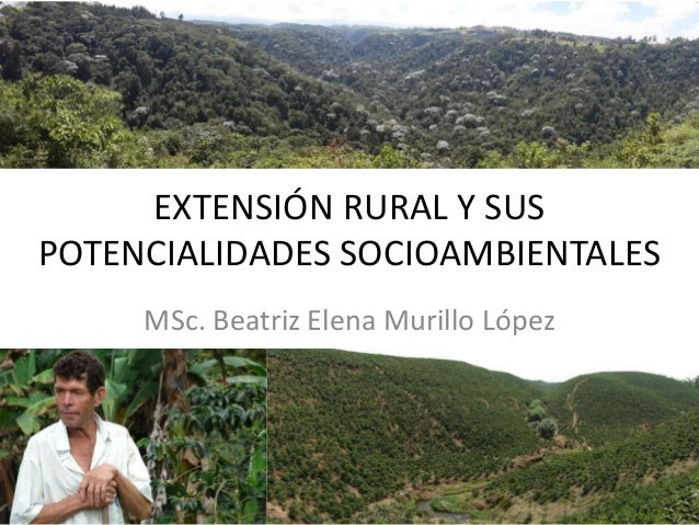EXTENSIÓN RURAL Y SUS POTENCIALIDADES SOCIOAMBIENTALES MSc. Beatriz Elena Murillo López
