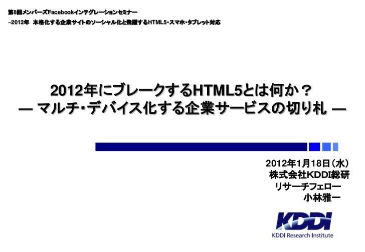 第8回メンバーズFacebookインテグレーションセミナー~2012年 本格化する企業サイトのソーシャル化と飛躍するHTML5・スマホ・タブレット対応     2012年にブレークするHTML5とは何か?  ― マルチ・デバイス化する企業サービ...
