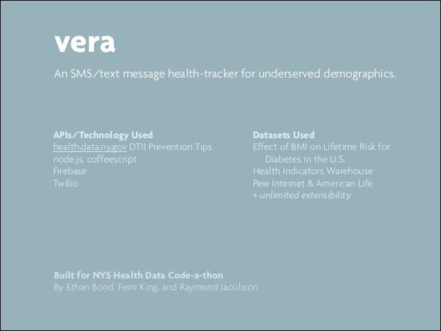vera An SMS/text message health-tracker for underserved demographics.  APIs/Technology Used health.data.ny.gov DTII Preven...